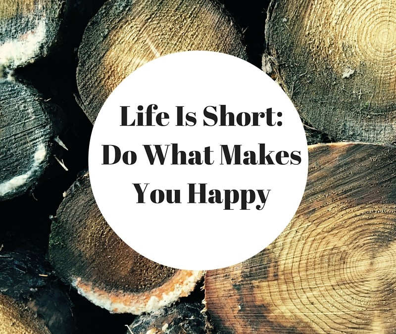 Life Is Short: Do What Makes You Happy